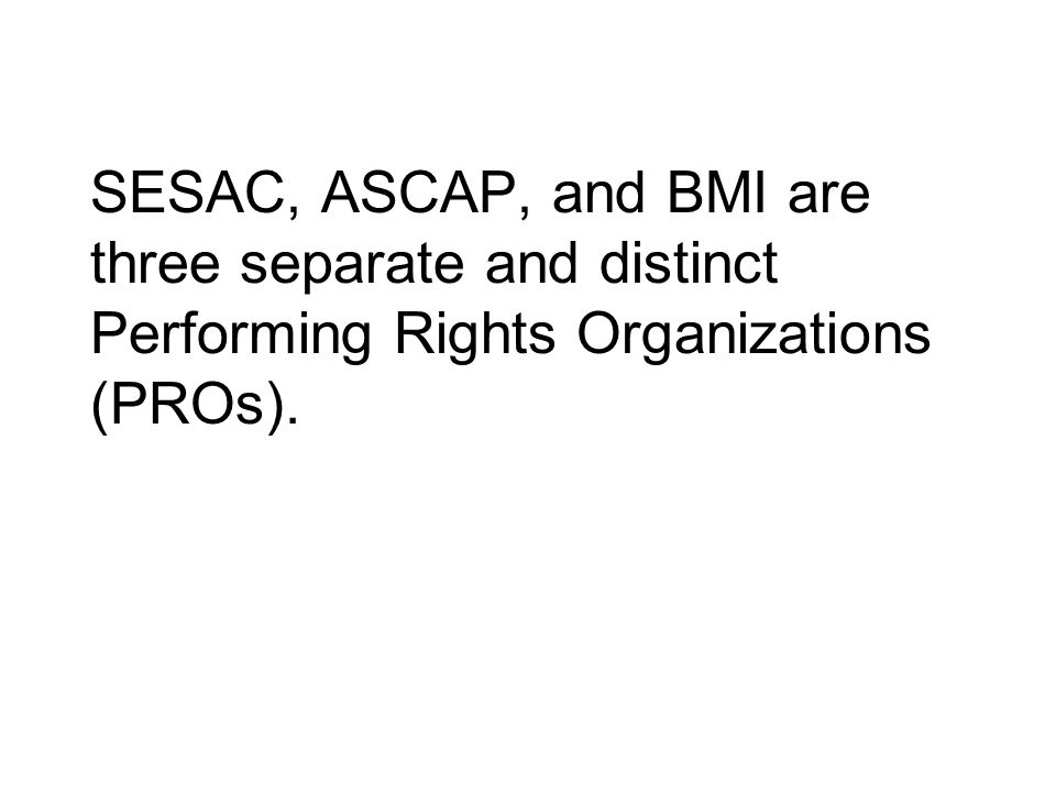 SESAC, ASCAP, and BMI are three separate and distinct Performing Rights Organizations (PROs).