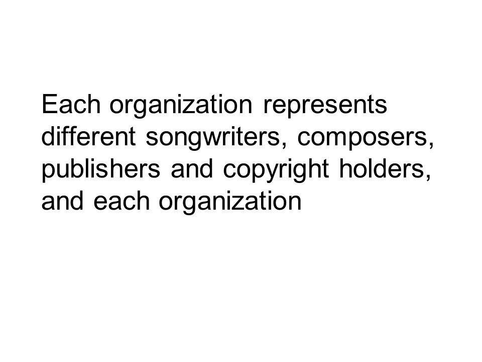 Each organization represents different songwriters, composers, publishers and copyright holders, and each organization