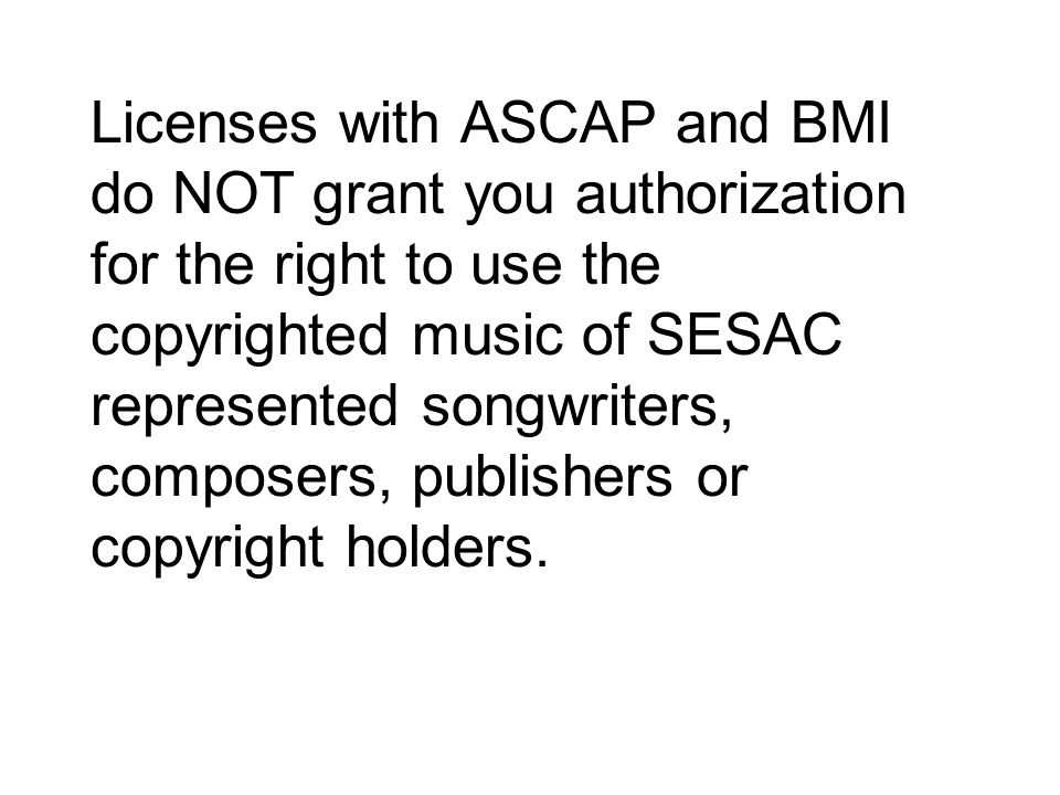 Licenses with ASCAP and BMI do NOT grant you authorization for the right to use the copyrighted music of SESAC represented songwriters, composers, publishers or copyright holders.