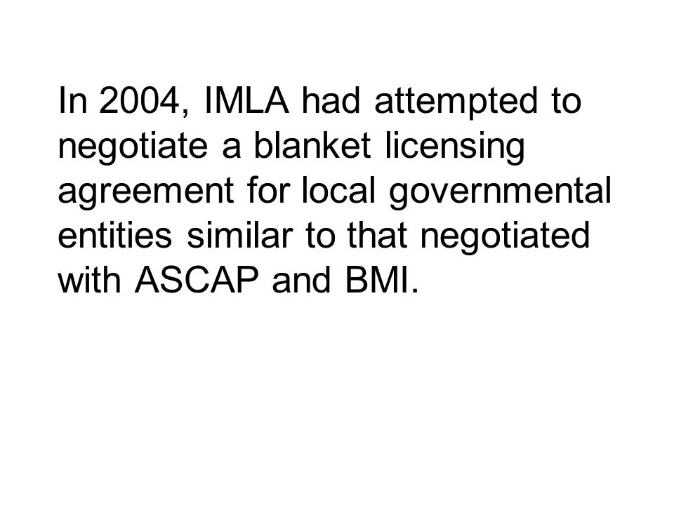 In 2004, IMLA had attempted to negotiate a blanket licensing agreement for local governmental entities similar to that negotiated with ASCAP and BMI.