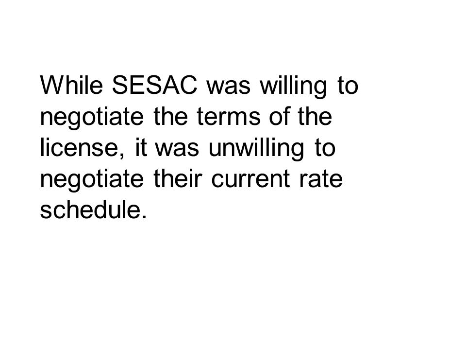 While SESAC was willing to negotiate the terms of the license, it was unwilling to negotiate their current rate schedule.