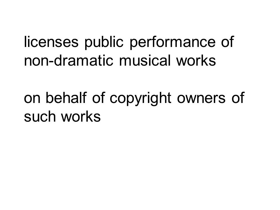 licenses public performance of non-dramatic musical works on behalf of copyright owners of such works