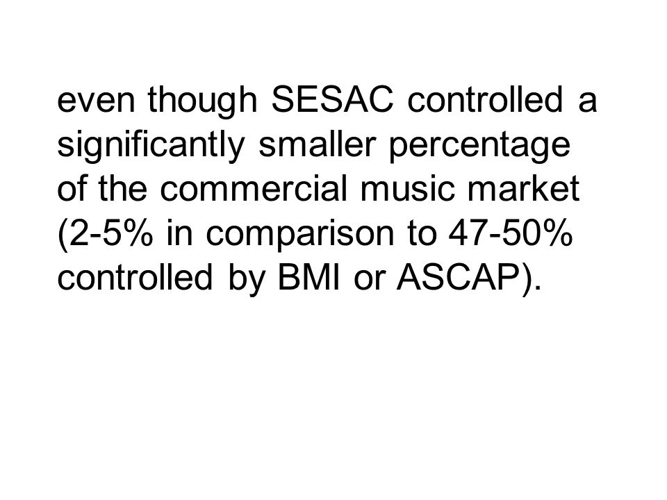 even though SESAC controlled a significantly smaller percentage of the commercial music market (2-5% in comparison to 47-50% controlled by BMI or ASCAP).