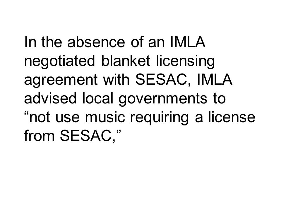 In the absence of an IMLA negotiated blanket licensing agreement with SESAC, IMLA advised local governments to not use music requiring a license from SESAC,