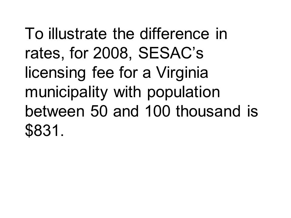 To illustrate the difference in rates, for 2008, SESAC's licensing fee for a Virginia municipality with population between 50 and 100 thousand is $831.