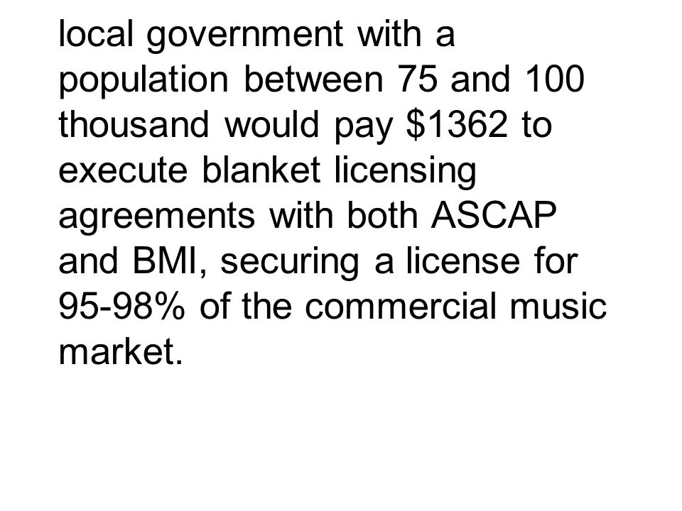 local government with a population between 75 and 100 thousand would pay $1362 to execute blanket licensing agreements with both ASCAP and BMI, securing a license for 95-98% of the commercial music market.