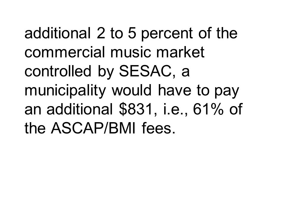 additional 2 to 5 percent of the commercial music market controlled by SESAC, a municipality would have to pay an additional $831, i.e., 61% of the ASCAP/BMI fees.