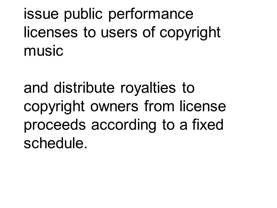 issue public performance licenses to users of copyright music and distribute royalties to copyright owners from license proceeds according to a fixed schedule.