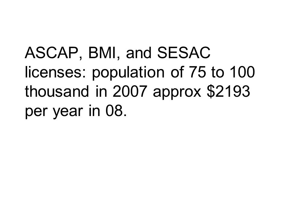 ASCAP, BMI, and SESAC licenses: population of 75 to 100 thousand in 2007 approx $2193 per year in 08.