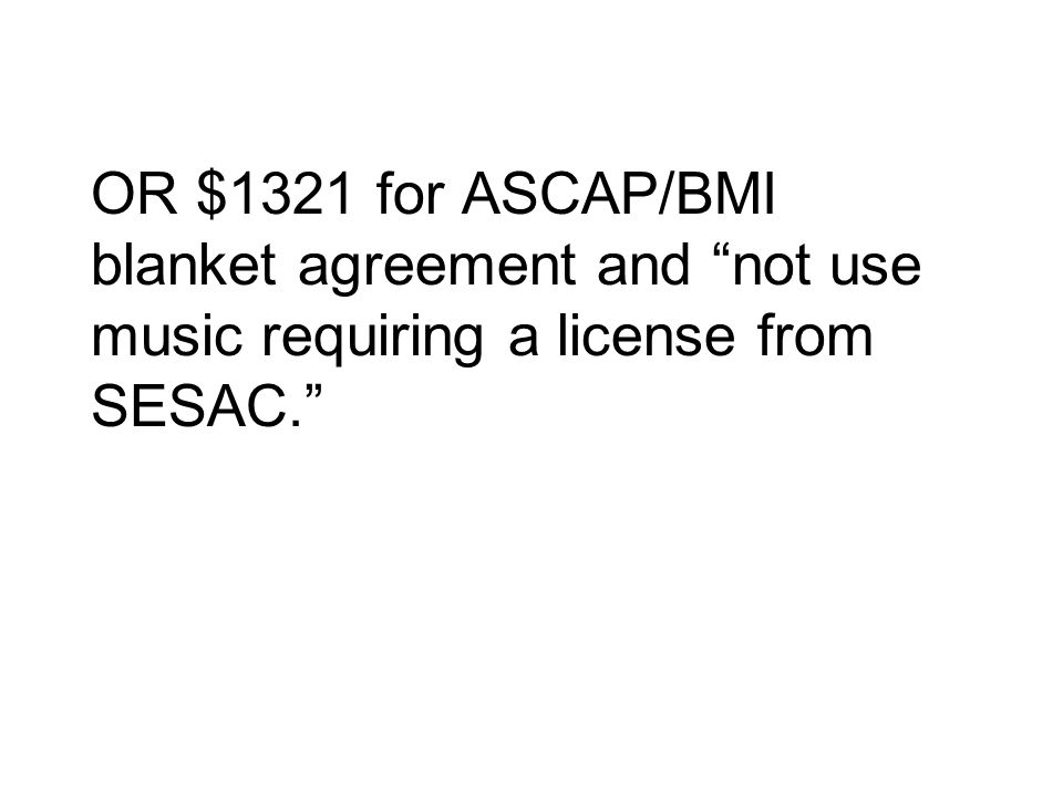 OR $1321 for ASCAP/BMI blanket agreement and not use music requiring a license from SESAC.