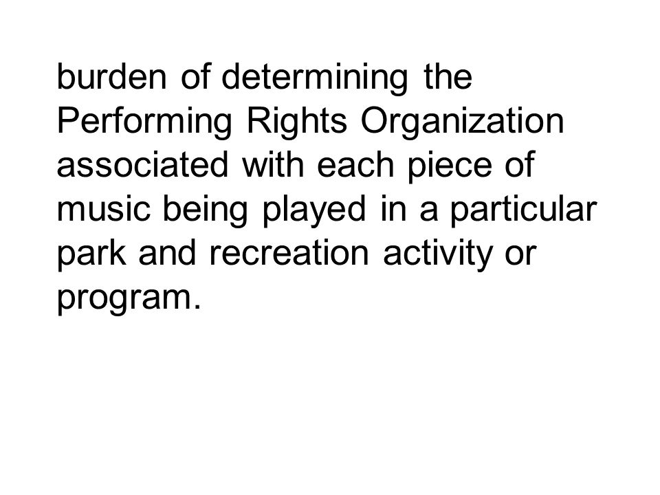 burden of determining the Performing Rights Organization associated with each piece of music being played in a particular park and recreation activity or program.