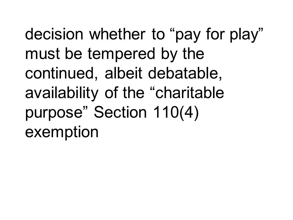 decision whether to pay for play must be tempered by the continued, albeit debatable, availability of the charitable purpose Section 110(4) exemption