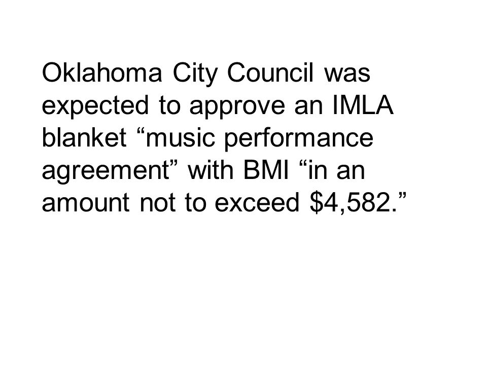 Oklahoma City Council was expected to approve an IMLA blanket music performance agreement with BMI in an amount not to exceed $4,582.