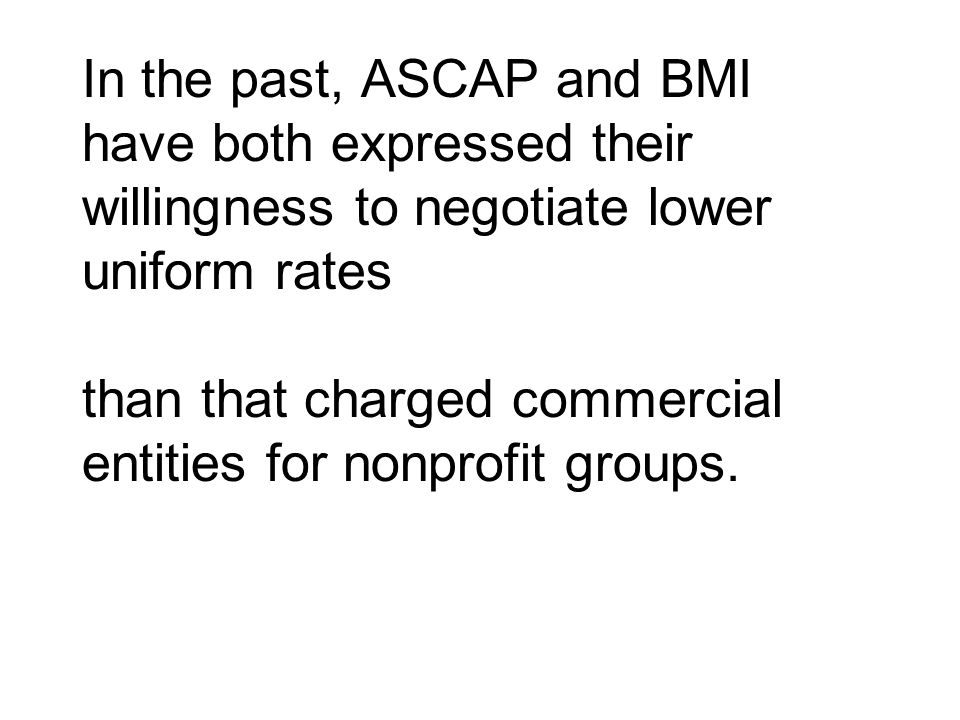 In the past, ASCAP and BMI have both expressed their willingness to negotiate lower uniform rates than that charged commercial entities for nonprofit groups.