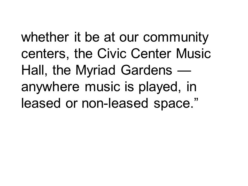 whether it be at our community centers, the Civic Center Music Hall, the Myriad Gardens — anywhere music is played, in leased or non-leased space.