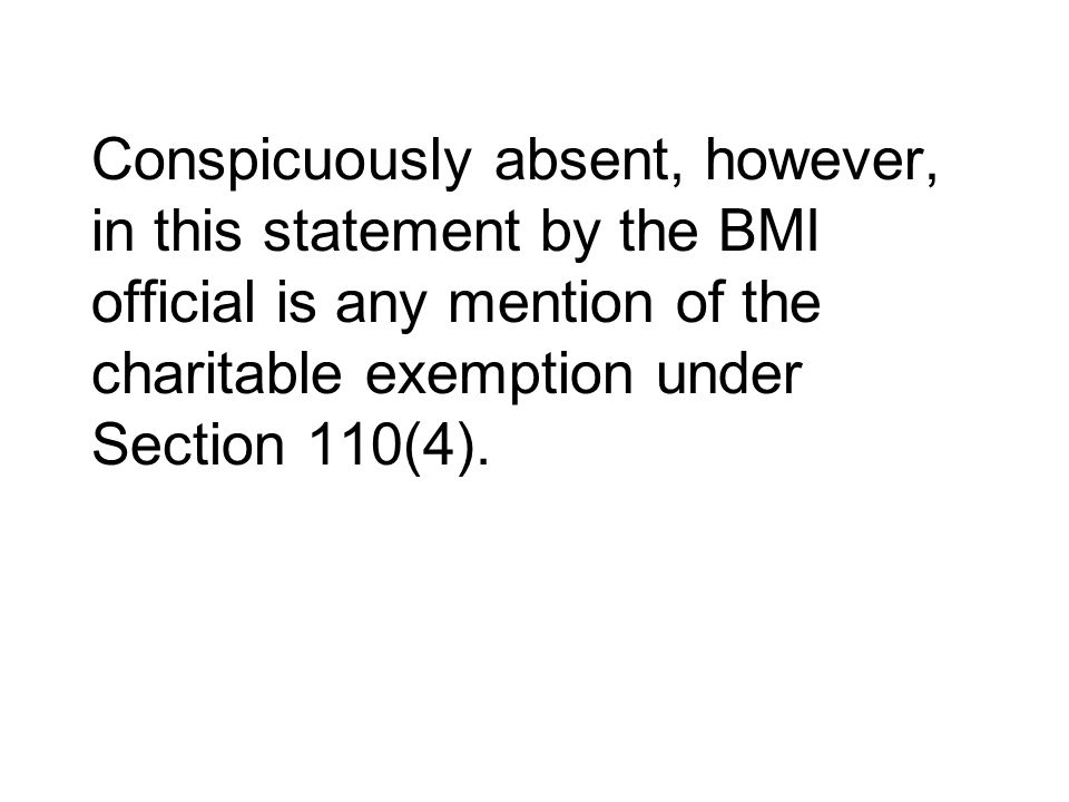 Conspicuously absent, however, in this statement by the BMI official is any mention of the charitable exemption under Section 110(4).