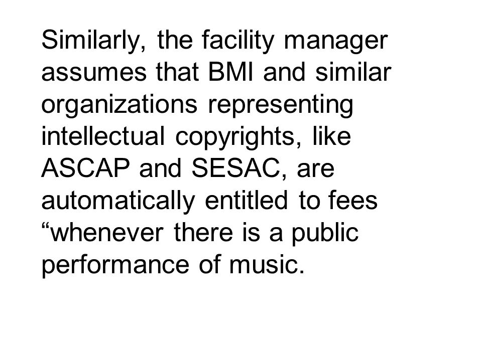 Similarly, the facility manager assumes that BMI and similar organizations representing intellectual copyrights, like ASCAP and SESAC, are automatically entitled to fees whenever there is a public performance of music.