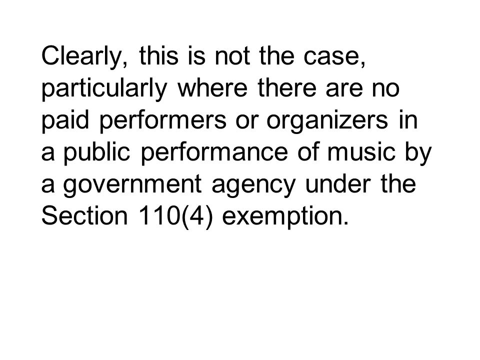 Clearly, this is not the case, particularly where there are no paid performers or organizers in a public performance of music by a government agency under the Section 110(4) exemption.