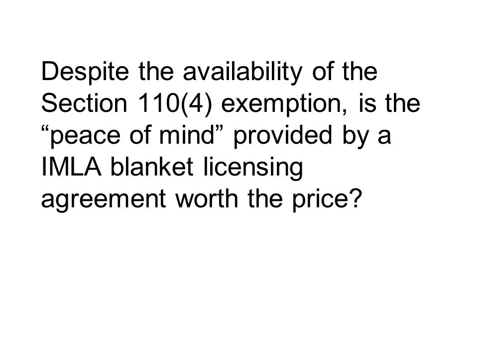 Despite the availability of the Section 110(4) exemption, is the peace of mind provided by a IMLA blanket licensing agreement worth the price