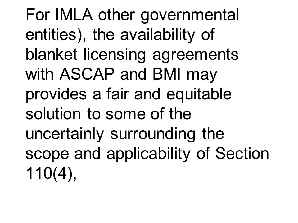 For IMLA other governmental entities), the availability of blanket licensing agreements with ASCAP and BMI may provides a fair and equitable solution to some of the uncertainly surrounding the scope and applicability of Section 110(4),