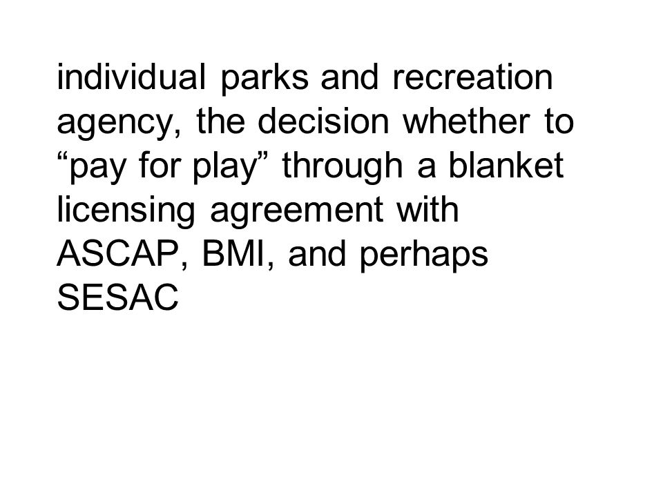individual parks and recreation agency, the decision whether to pay for play through a blanket licensing agreement with ASCAP, BMI, and perhaps SESAC