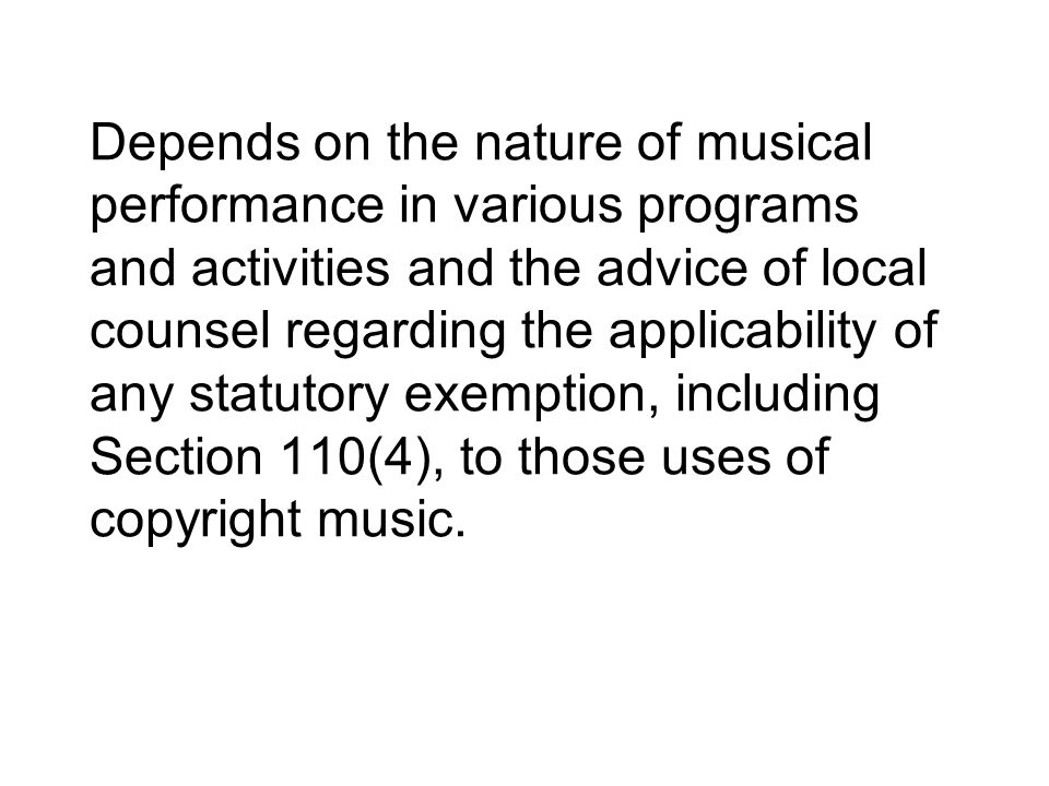 Depends on the nature of musical performance in various programs and activities and the advice of local counsel regarding the applicability of any statutory exemption, including Section 110(4), to those uses of copyright music.
