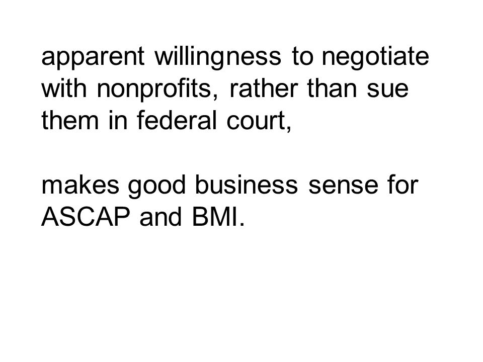 apparent willingness to negotiate with nonprofits, rather than sue them in federal court, makes good business sense for ASCAP and BMI.
