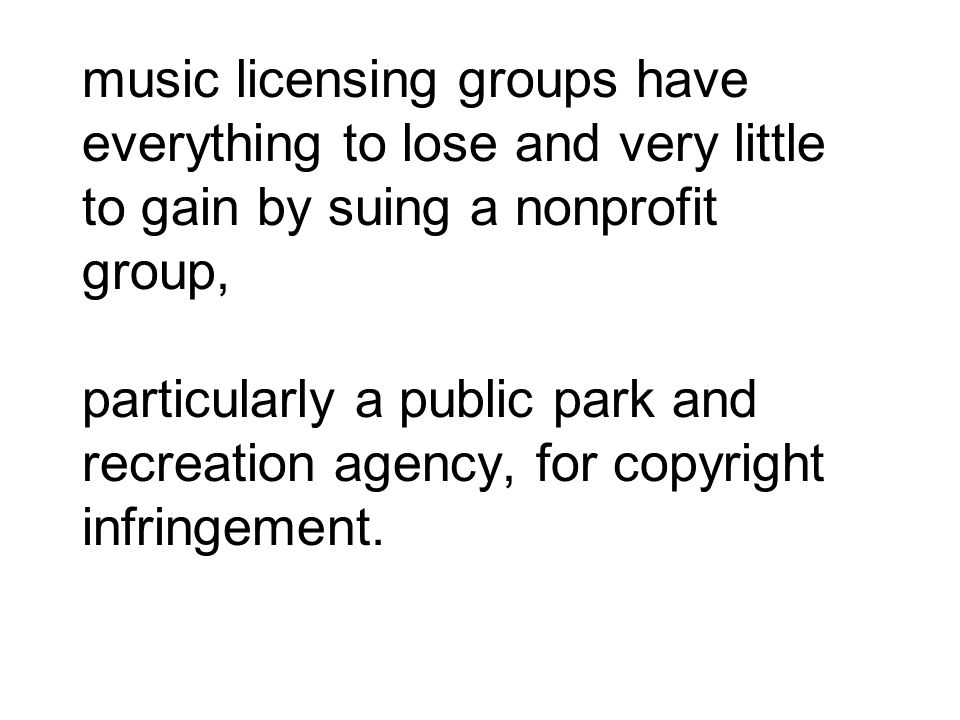 music licensing groups have everything to lose and very little to gain by suing a nonprofit group, particularly a public park and recreation agency, for copyright infringement.