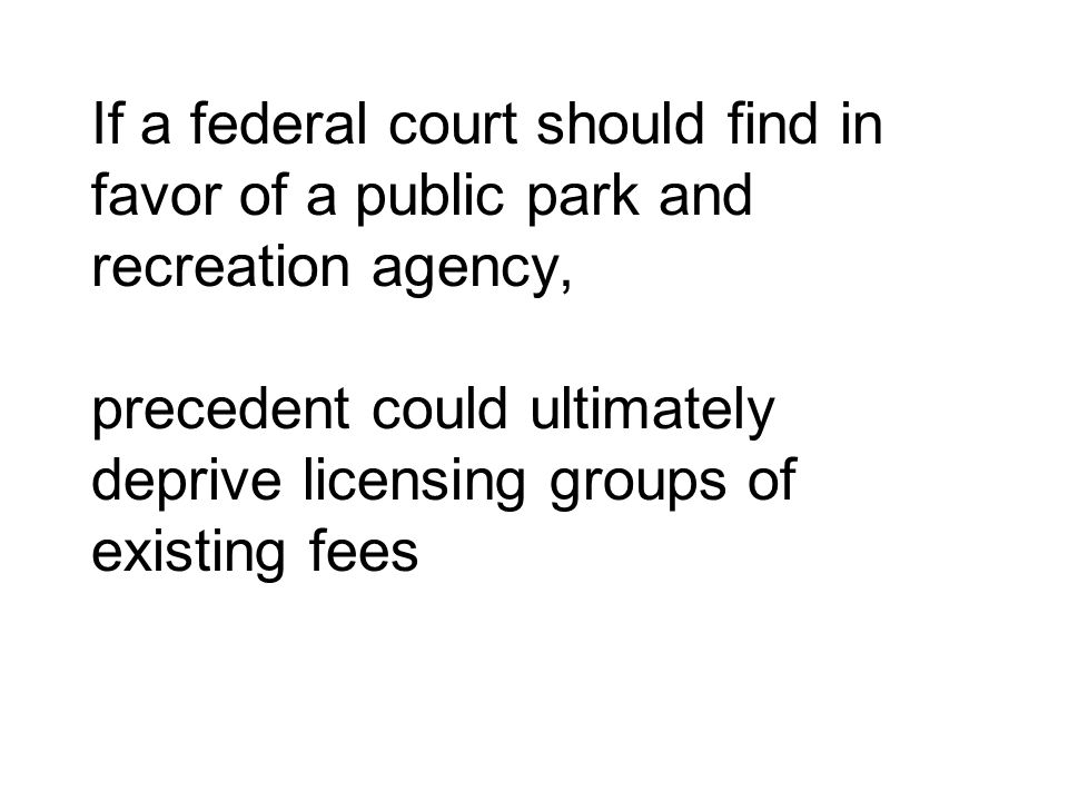If a federal court should find in favor of a public park and recreation agency, precedent could ultimately deprive licensing groups of existing fees