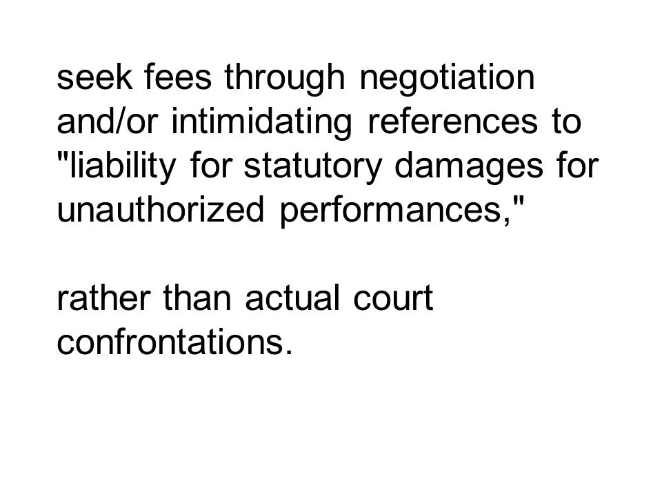 seek fees through negotiation and/or intimidating references to liability for statutory damages for unauthorized performances, rather than actual court confrontations.