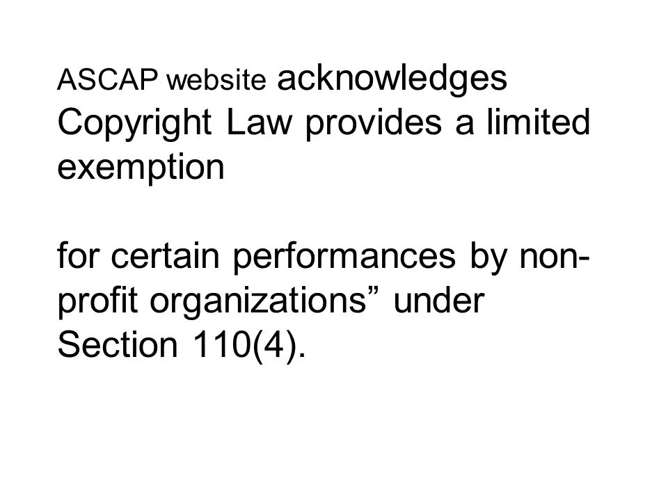 ASCAP website acknowledges Copyright Law provides a limited exemption for certain performances by non-profit organizations under Section 110(4).