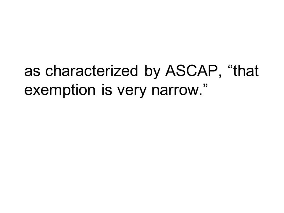 as characterized by ASCAP, that exemption is very narrow.