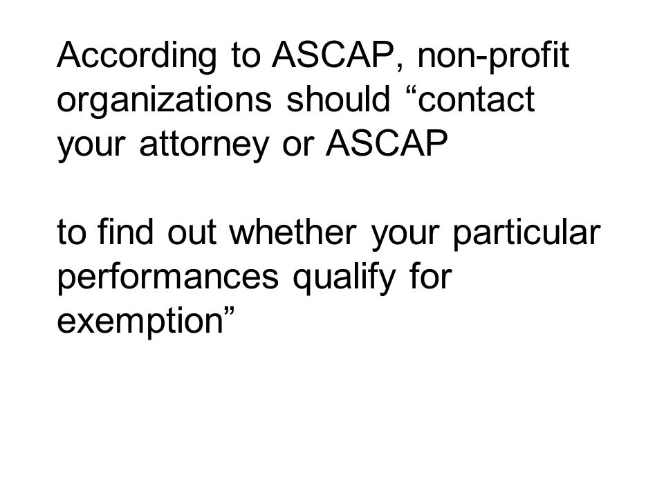 According to ASCAP, non-profit organizations should contact your attorney or ASCAP to find out whether your particular performances qualify for exemption