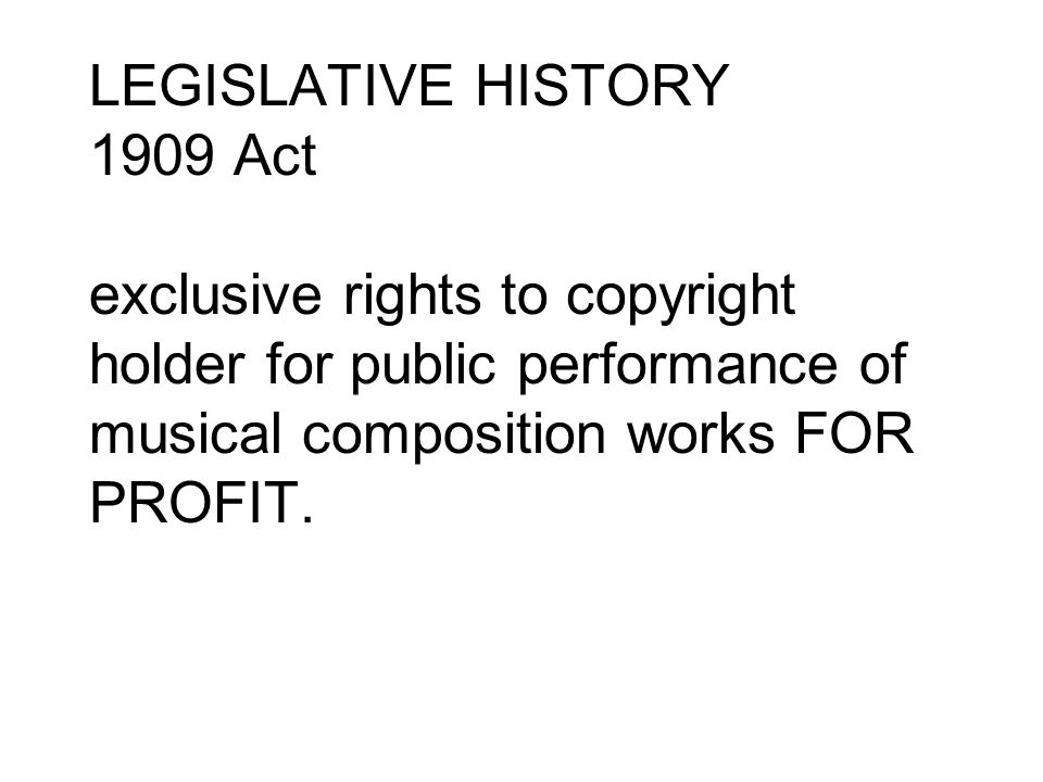 LEGISLATIVE HISTORY 1909 Act exclusive rights to copyright holder for public performance of musical composition works FOR PROFIT.
