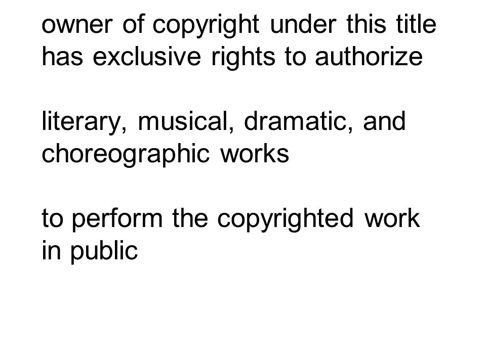 owner of copyright under this title has exclusive rights to authorize literary, musical, dramatic, and choreographic works to perform the copyrighted work in public