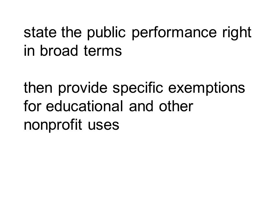 state the public performance right in broad terms then provide specific exemptions for educational and other nonprofit uses