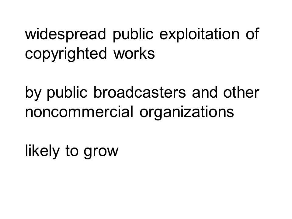 widespread public exploitation of copyrighted works by public broadcasters and other noncommercial organizations likely to grow