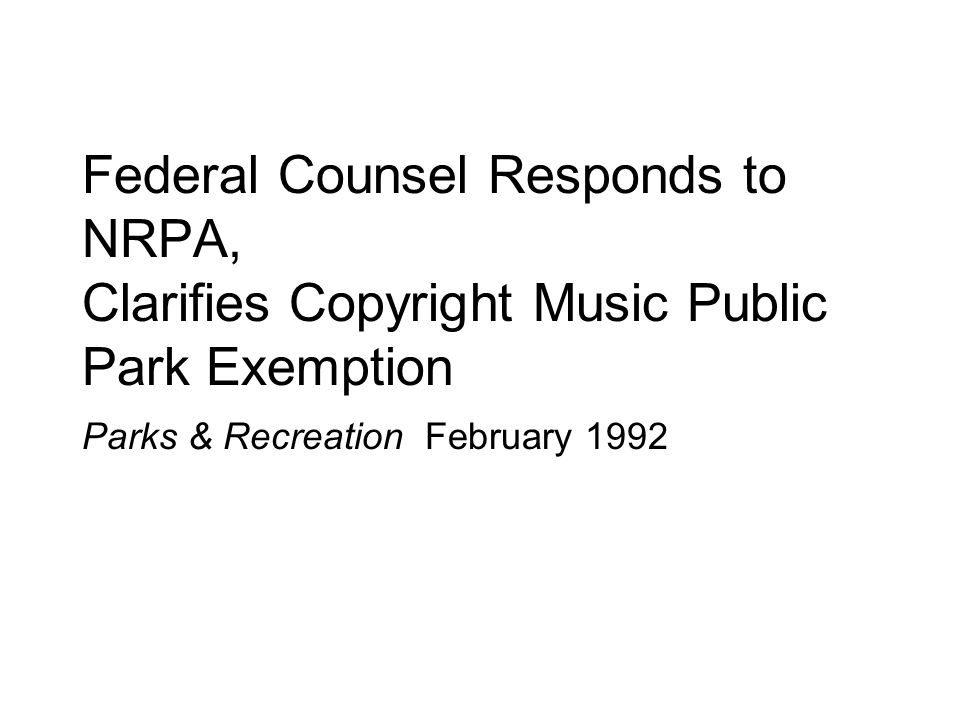 Federal Counsel Responds to NRPA, Clarifies Copyright Music Public Park Exemption Parks & Recreation February 1992