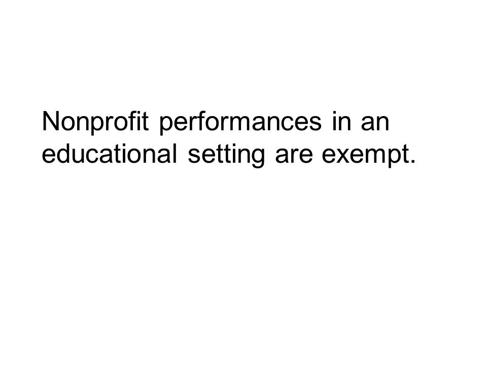 Nonprofit performances in an educational setting are exempt.