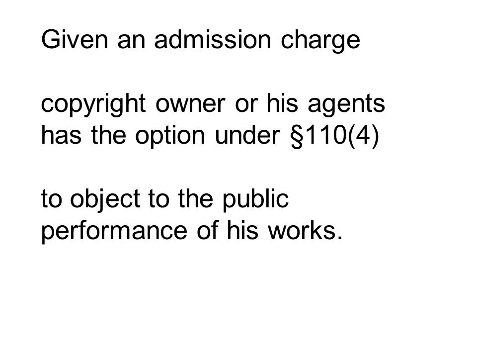 Given an admission charge copyright owner or his agents has the option under §110(4) to object to the public performance of his works.