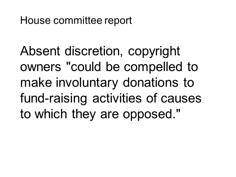 House committee report Absent discretion, copyright owners could be compelled to make involuntary donations to fund‑raising activities of causes to which they are opposed.