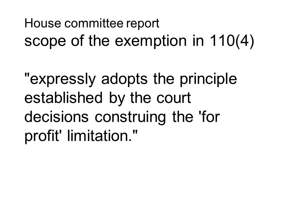 House committee report scope of the exemption in 110(4) expressly adopts the principle established by the court decisions construing the for profit limitation.