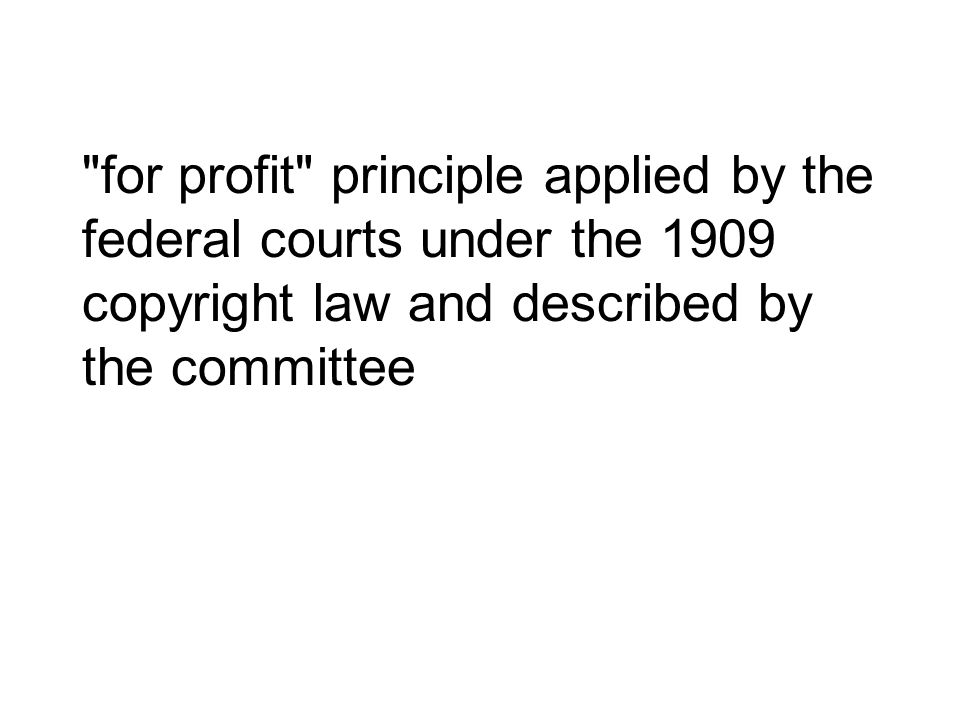 for profit principle applied by the federal courts under the 1909 copyright law and described by the committee