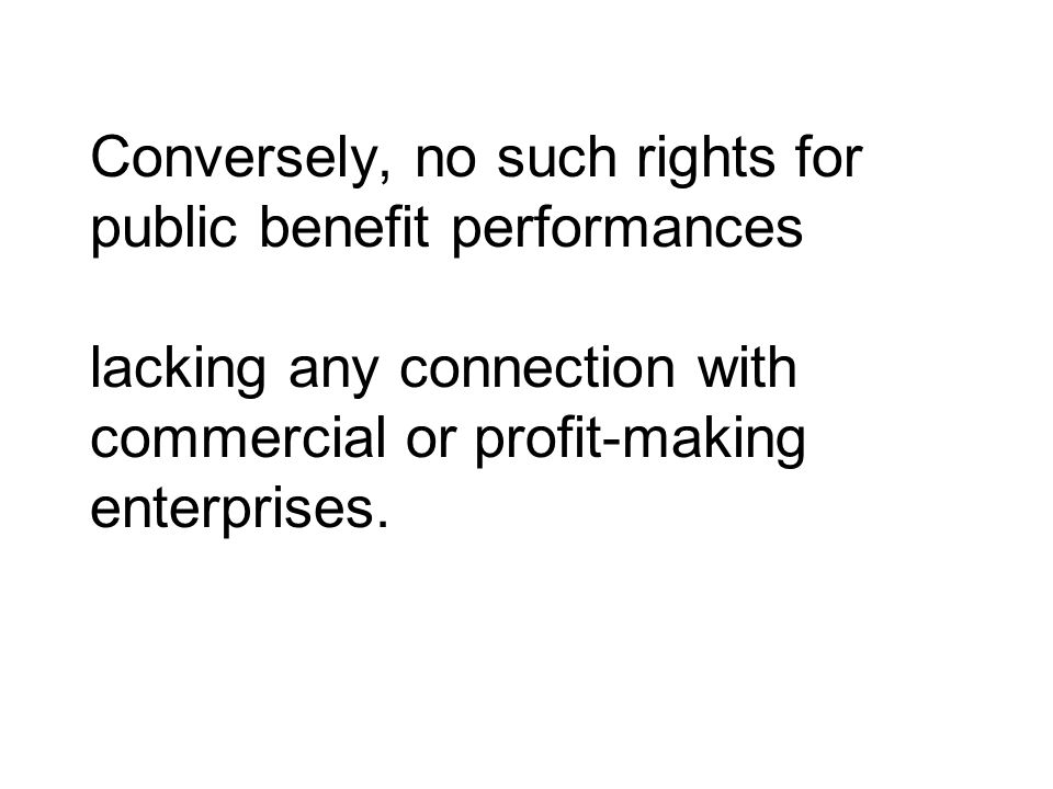 Conversely, no such rights for public benefit performances lacking any connection with commercial or profit‑making enterprises.