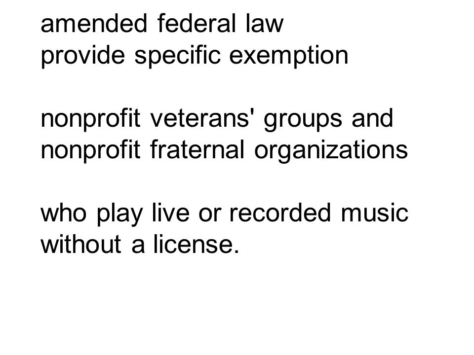 amended federal law provide specific exemption nonprofit veterans groups and nonprofit fraternal organizations who play live or recorded music without a license.