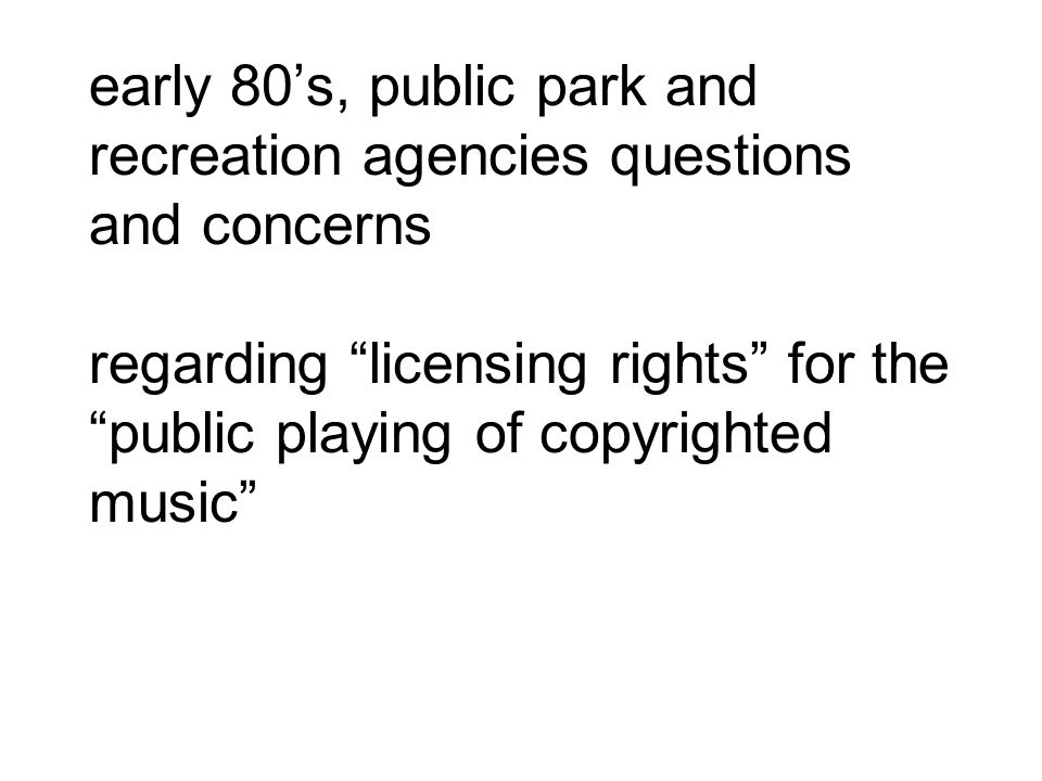 early 80's, public park and recreation agencies questions and concerns regarding licensing rights for the public playing of copyrighted music