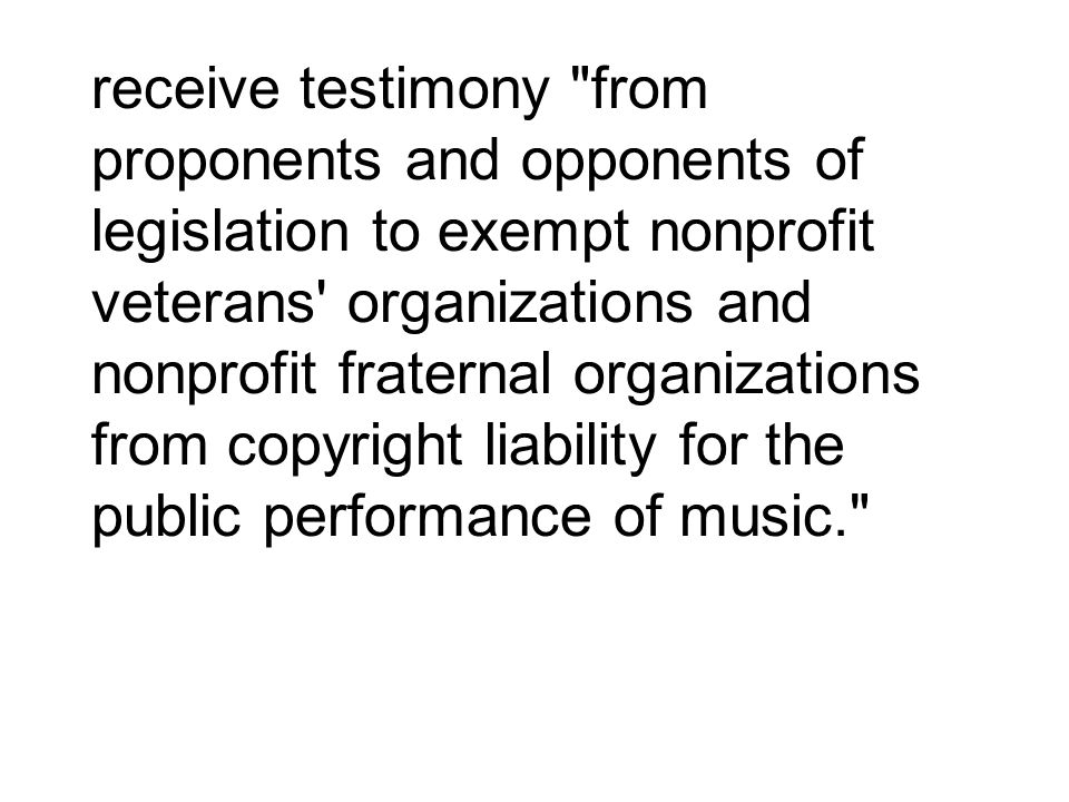 receive testimony from proponents and opponents of legislation to exempt nonprofit veterans organizations and nonprofit fraternal organizations from copyright liability for the public performance of music.