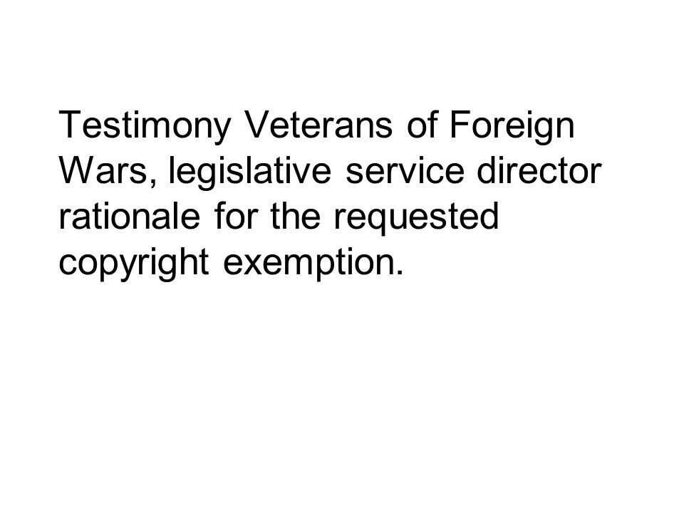 Testimony Veterans of Foreign Wars, legislative service director rationale for the requested copyright exemption.