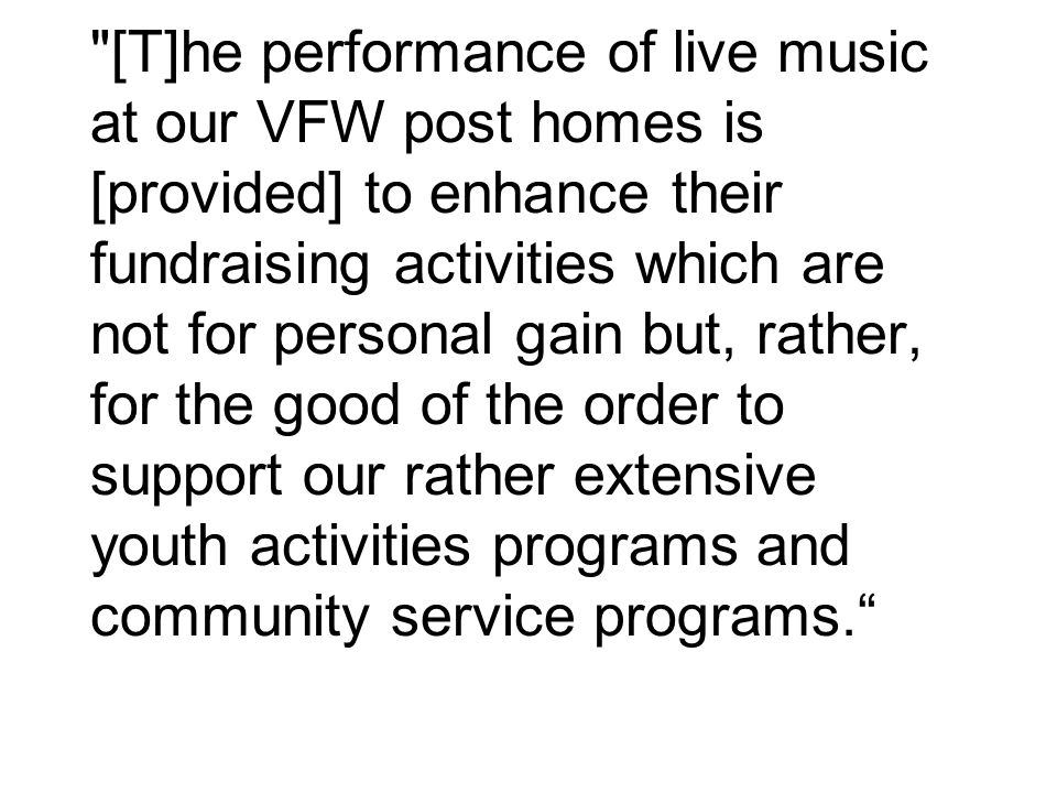 [T]he performance of live music at our VFW post homes is [provided] to enhance their fundraising activities which are not for personal gain but, rather, for the good of the order to support our rather extensive youth activities programs and community service programs.