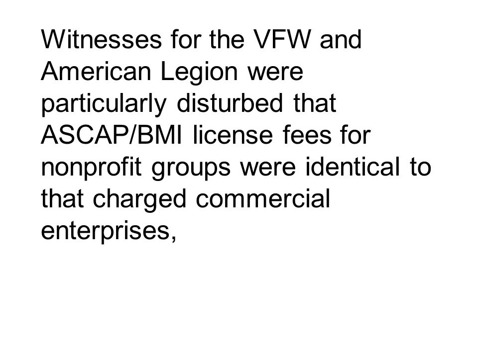 Witnesses for the VFW and American Legion were particularly disturbed that ASCAP/BMI license fees for nonprofit groups were identical to that charged commercial enterprises,